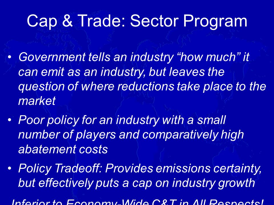 Government tells an industry how much it can emit as an industry, but leaves the question of where reductions take place to the market Poor policy for an industry with a small number of players and comparatively high abatement costs Policy Tradeoff: Provides emissions certainty, but effectively puts a cap on industry growth Inferior to Economy-Wide C&T in All Respects.