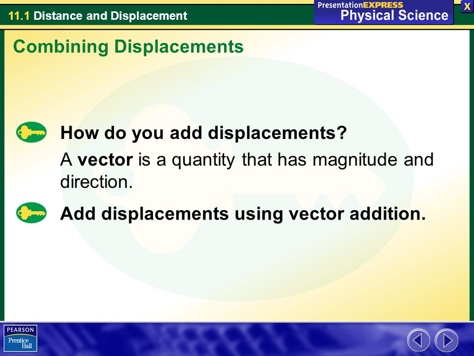 11.1 Distance and Displacement How do you add displacements? A vector is a quantity that has magnitude and direction. Add displacements using vector a
