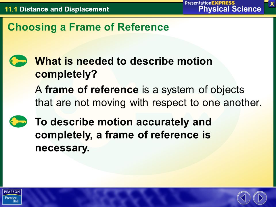 11.1 Distance and Displacement What is needed to describe motion completely? A frame of reference is a system of objects that are not moving with resp