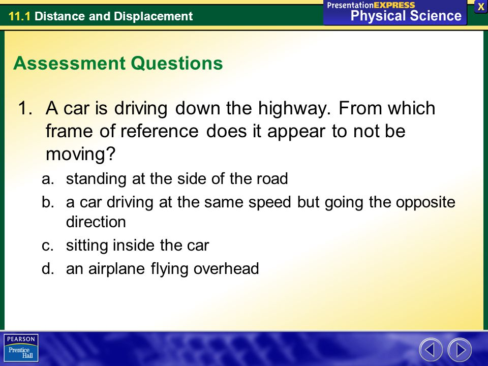 11.1 Distance and Displacement Assessment Questions 1.A car is driving down the highway. From which frame of reference does it appear to not be moving
