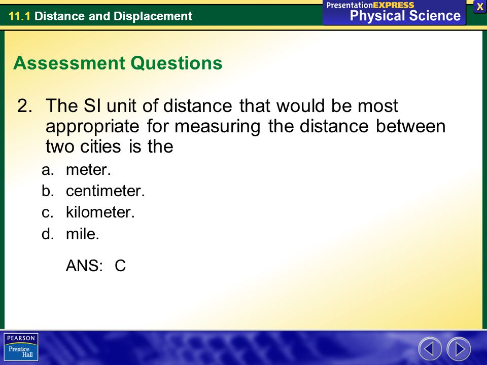 11.1 Distance and Displacement Assessment Questions 2.The SI unit of distance that would be most appropriate for measuring the distance between two ci