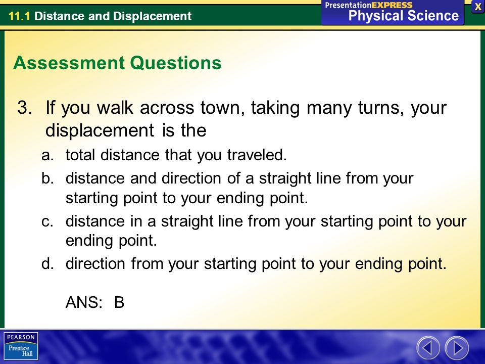 11.1 Distance and Displacement Assessment Questions 3.If you walk across town, taking many turns, your displacement is the a.total distance that you t