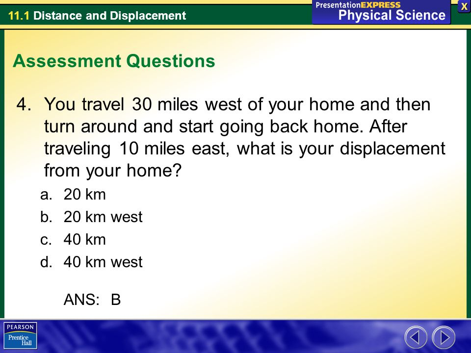 11.1 Distance and Displacement Assessment Questions 4.You travel 30 miles west of your home and then turn around and start going back home. After trav