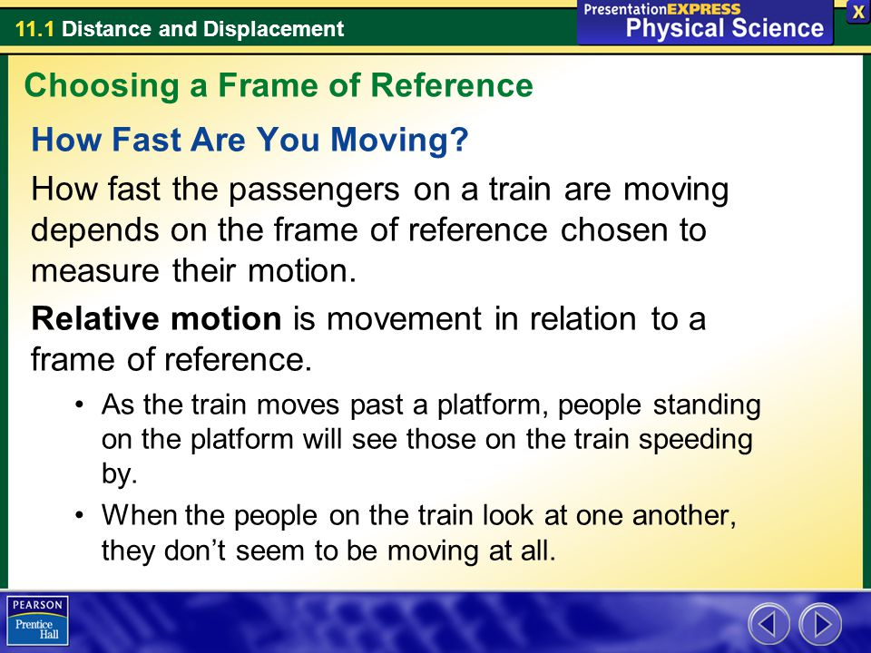 11.1 Distance and Displacement How Fast Are You Moving? How fast the passengers on a train are moving depends on the frame of reference chosen to meas