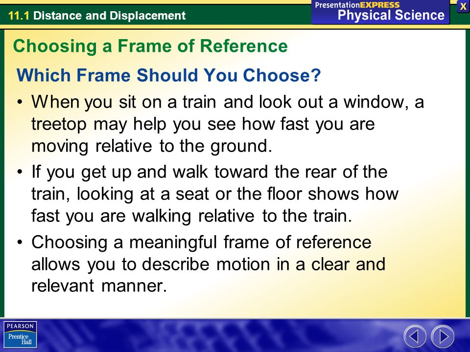 11.1 Distance and Displacement Which Frame Should You Choose? When you sit on a train and look out a window, a treetop may help you see how fast you a