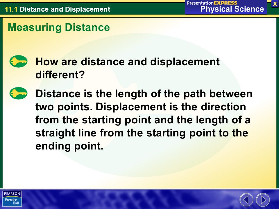 11.1 Distance and Displacement How are distance and displacement different? Distance is the length of the path between two points. Displacement is the