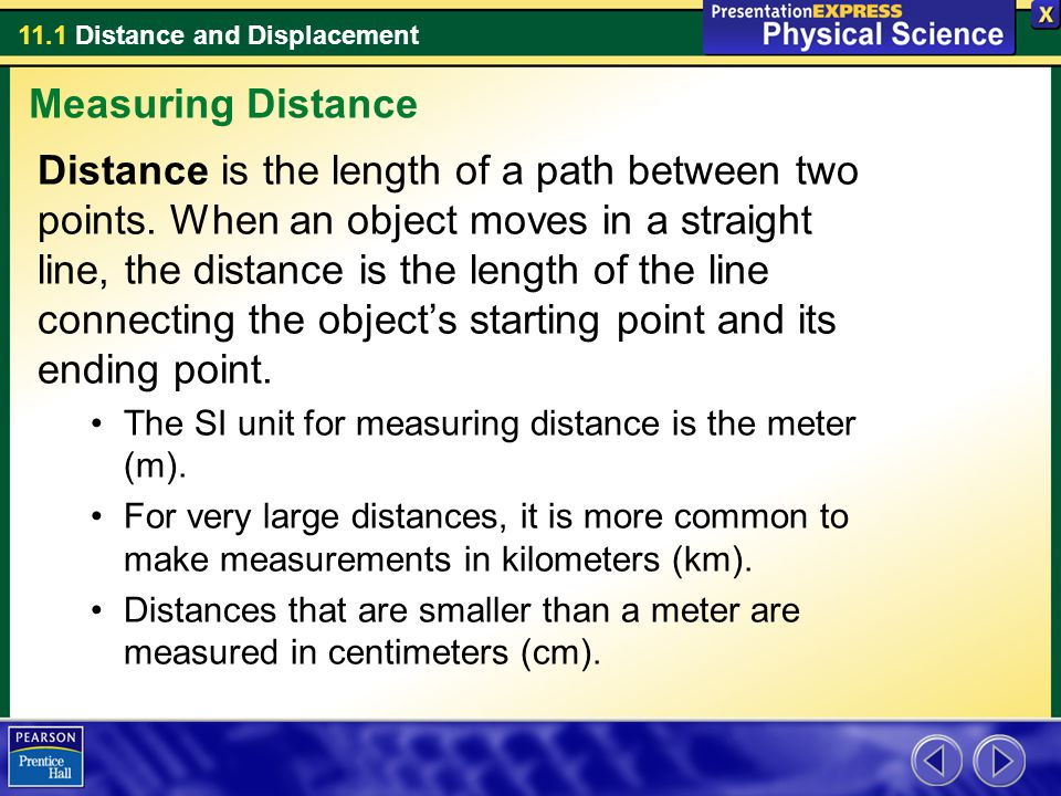 11.1 Distance and Displacement To describe an objects position relative to a given point, you need to know how far away and in what direction the object is from that point.