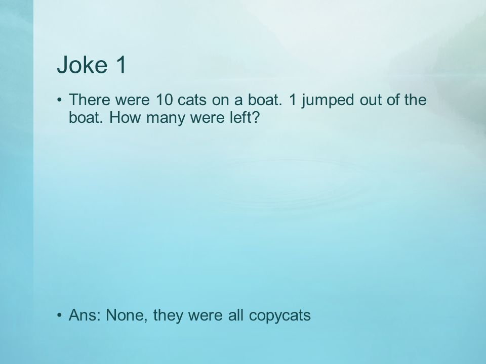 Joke 1 There were 10 cats on a boat. 1 jumped out of the boat.