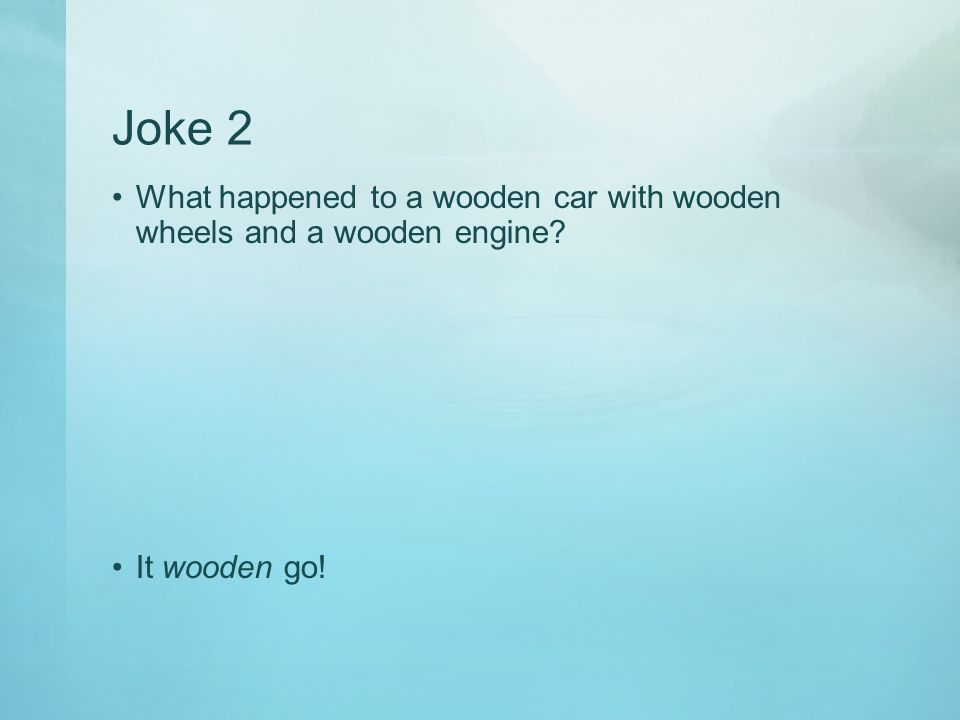 Joke 2 What happened to a wooden car with wooden wheels and a wooden engine It wooden go!