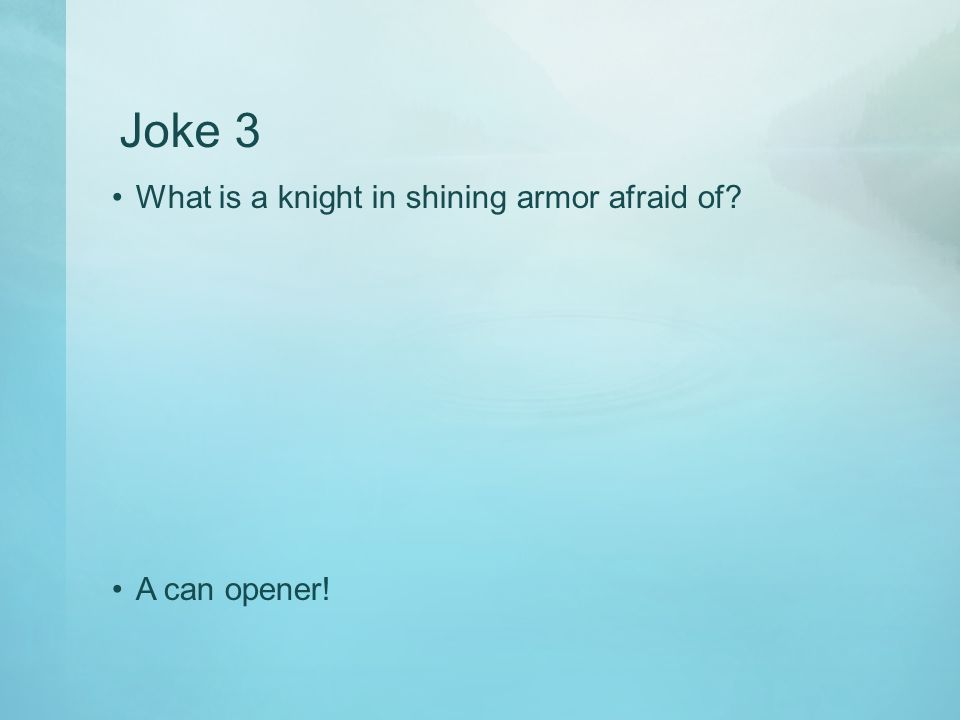 Joke 3 What is a knight in shining armor afraid of A can opener!