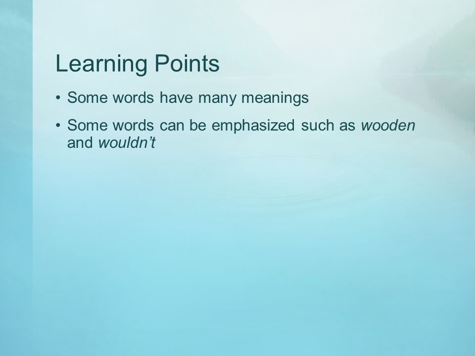 Learning Points Some words have many meanings Some words can be emphasized such as wooden and wouldnt