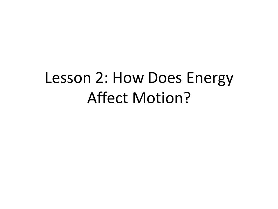 How does energy affect motion? Energy – The ability to do work.