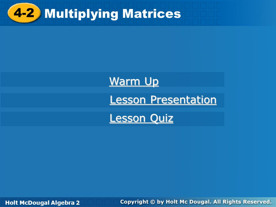 Holt McDougal Algebra 2 4-2 Multiplying Matrices 4-2 Multiplying Matrices Holt Algebra 2 Warm Up Warm Up Lesson Presentation Lesson Presentation Lesson Quiz Lesson Quiz Holt McDougal Algebra 2