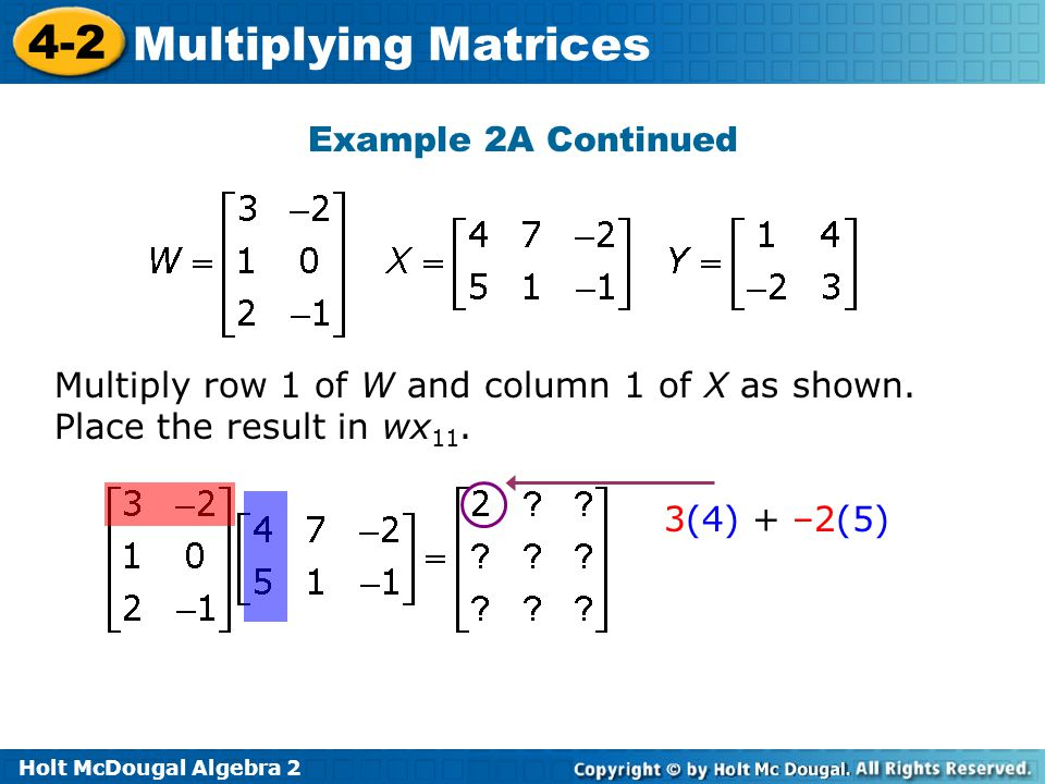Holt McDougal Algebra 2 4-2 Multiplying Matrices Example 2A Continued Multiply row 1 of W and column 1 of X as shown.