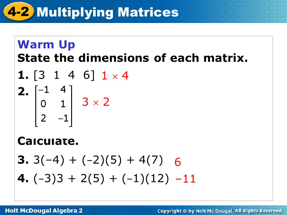 4-2 Multiplying Matrices Warm Up State the dimensions of each matrix. 1. [3 1 4 6] 2. Calculate. 3. 3(–4) + ( – 2)(5) + 4(7) 4. ( – 3)3 + 2(5) + ( – 1