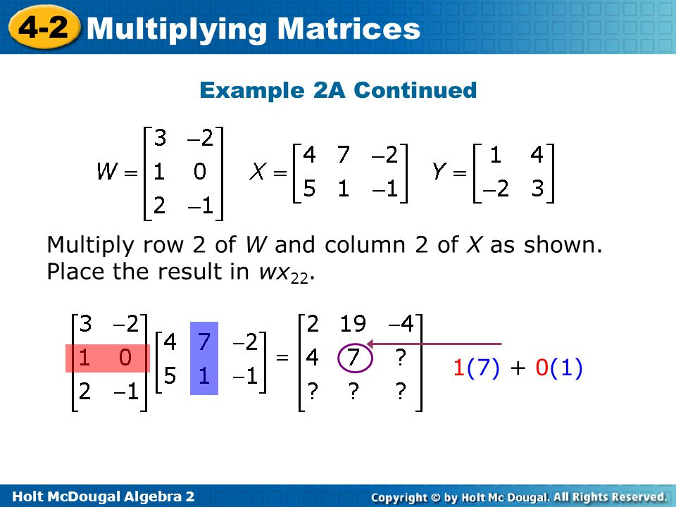 Holt McDougal Algebra 2 4-2 Multiplying Matrices Example 2A Continued Multiply row 2 of W and column 2 of X as shown.