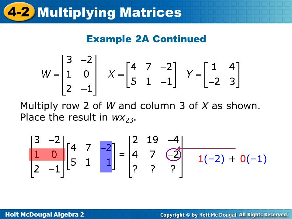 Holt McDougal Algebra 2 4-2 Multiplying Matrices Example 2A Continued Multiply row 2 of W and column 3 of X as shown.