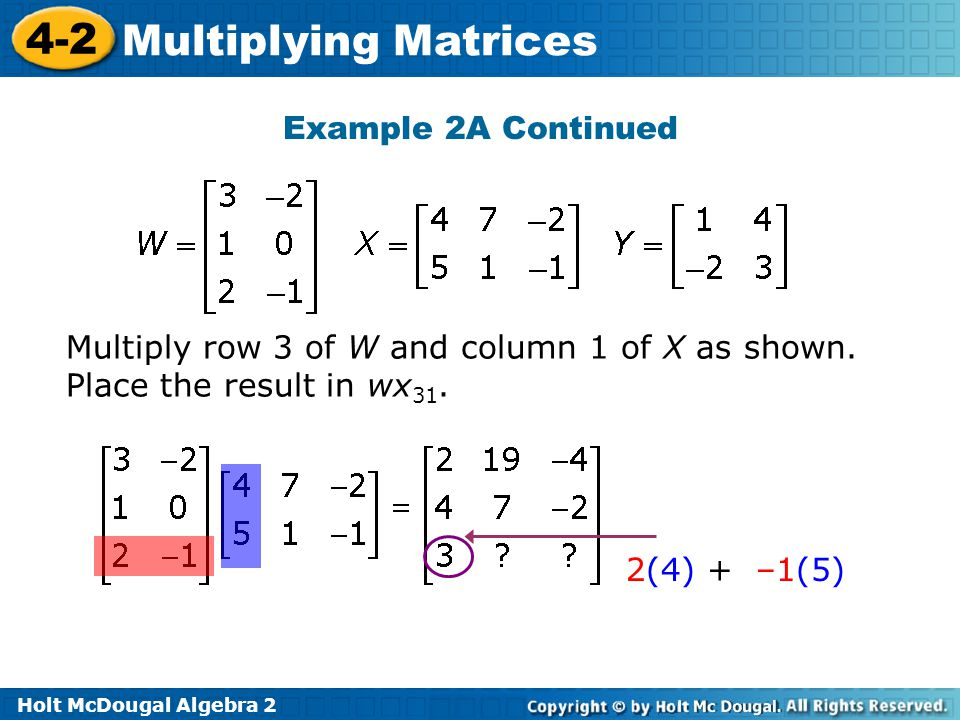 Holt McDougal Algebra 2 4-2 Multiplying Matrices Example 2A Continued Multiply row 3 of W and column 1 of X as shown.