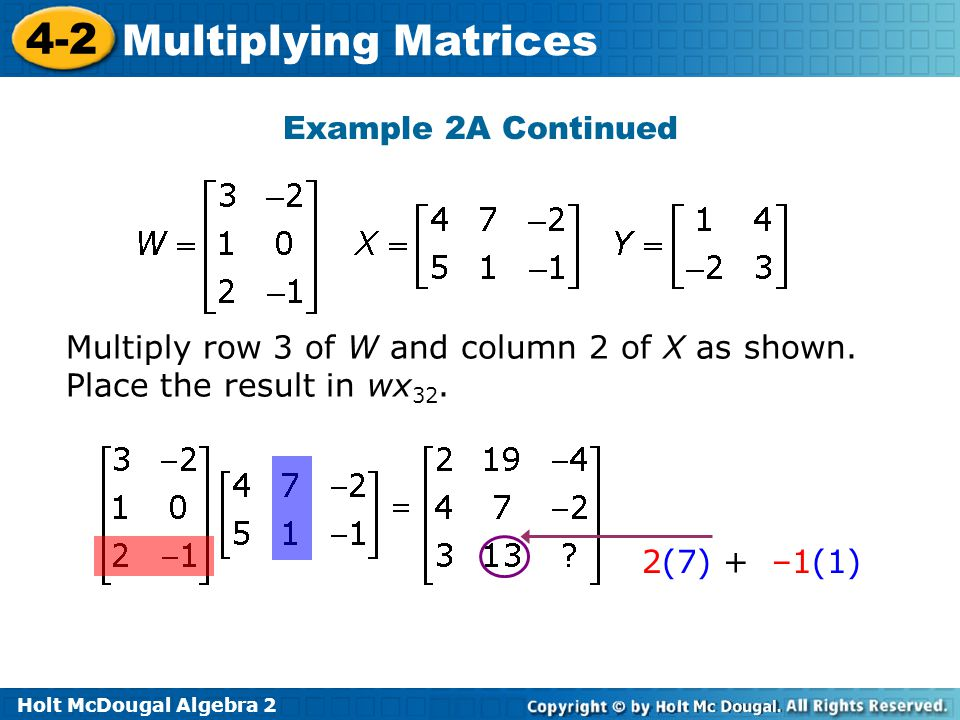 Holt McDougal Algebra 2 4-2 Multiplying Matrices Example 2A Continued Multiply row 3 of W and column 2 of X as shown.