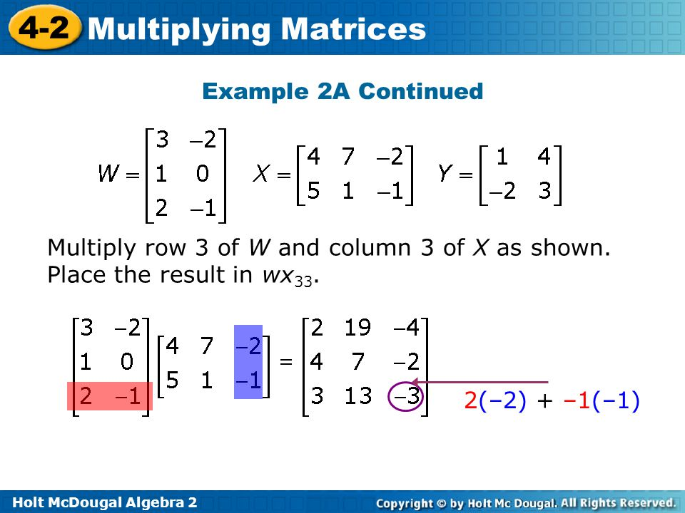 Holt McDougal Algebra 2 4-2 Multiplying Matrices Example 2A Continued Multiply row 3 of W and column 3 of X as shown.
