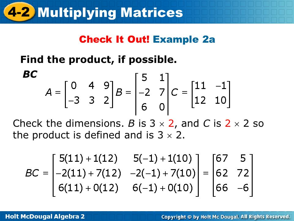 Holt McDougal Algebra 2 4-2 Multiplying Matrices Check It Out! Example 2a Find the product, if possible. BC Check the dimensions. B is 3 2, and C is 2
