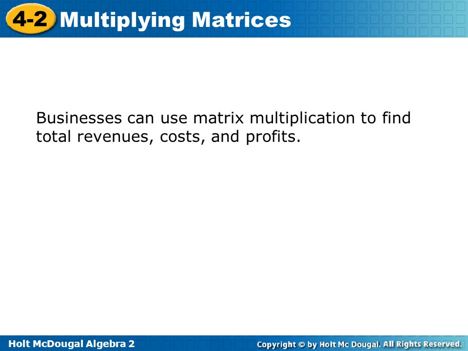 Holt McDougal Algebra 2 4-2 Multiplying Matrices Businesses can use matrix multiplication to find total revenues, costs, and profits.