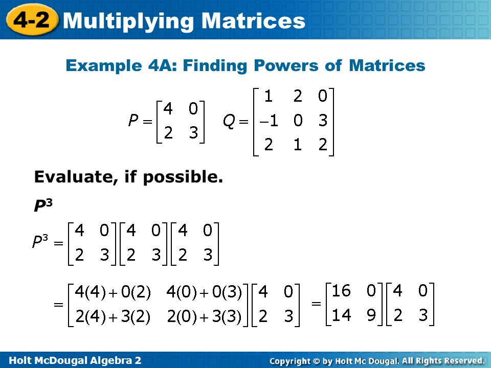 Holt McDougal Algebra 2 4-2 Multiplying Matrices Example 4A: Finding Powers of Matrices Evaluate, if possible.
