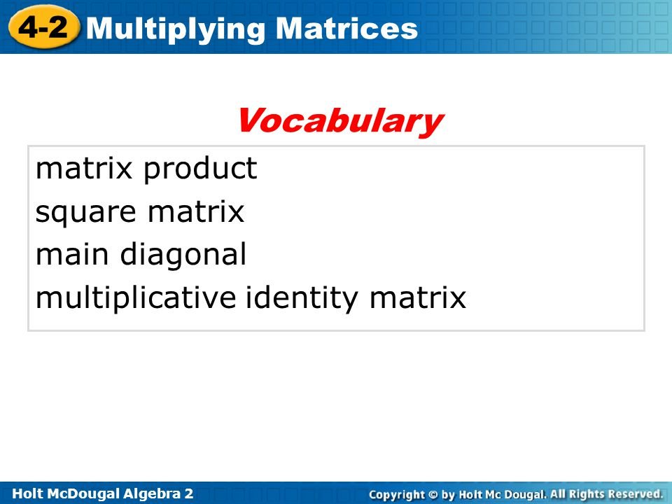 Holt McDougal Algebra 2 4-2 Multiplying Matrices matrix product square matrix main diagonal multiplicative identity matrix Vocabulary