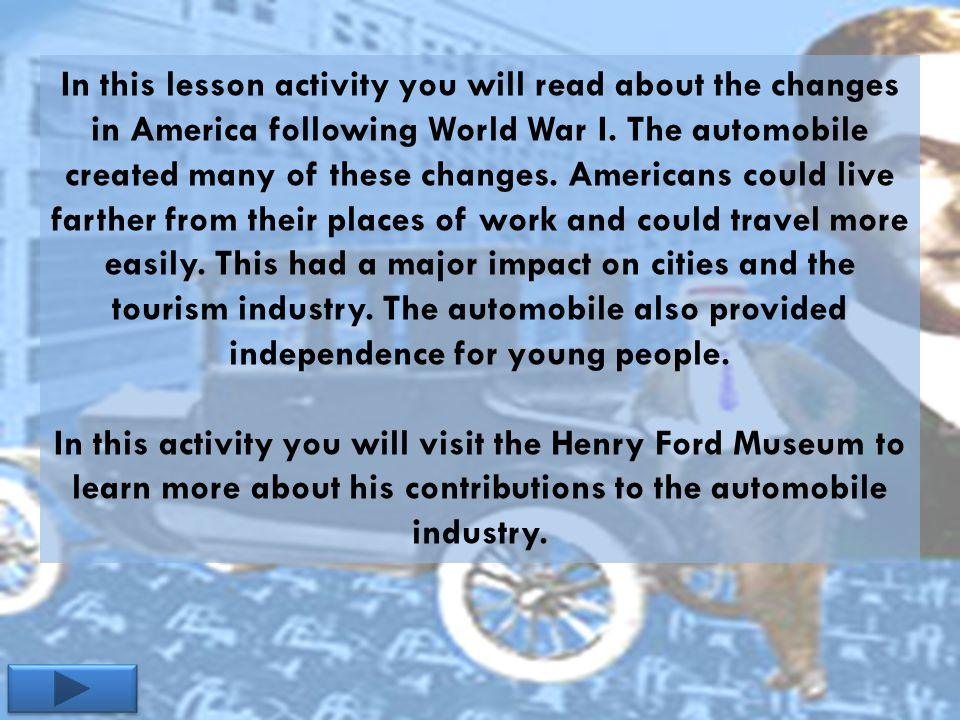 In this lesson activity you will read about the changes in America following World War I. The automobile created many of these changes. Americans coul