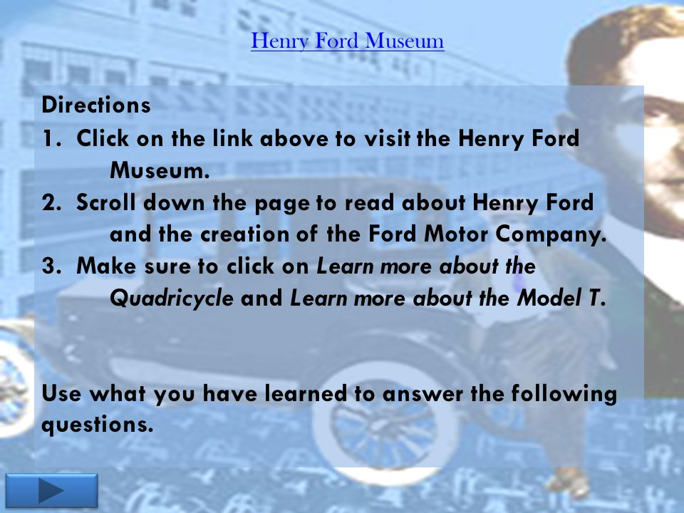 Henry Ford Museum Directions 1. Click on the link above to visit the Henry Ford Museum. 2. Scroll down the page to read about Henry Ford and the creat