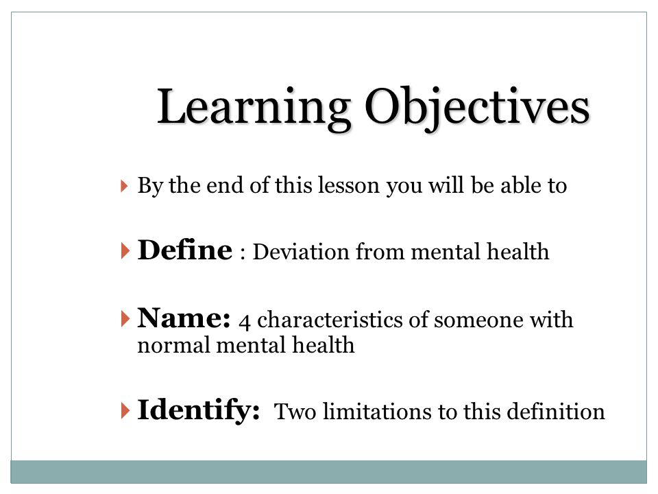 Learning Objectives By the end of this lesson you will be able to Define : Deviation from mental health Name: 4 characteristics of someone with normal