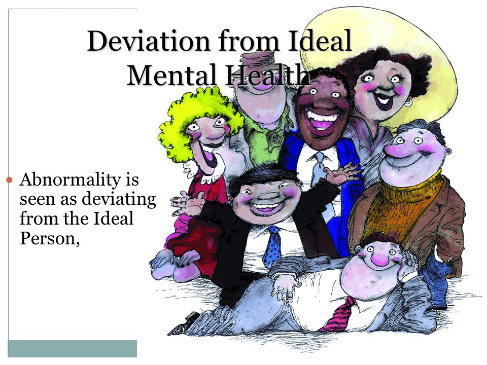 Deviation from Ideal Mental Health Abnormality is seen as deviating from the Ideal Person,