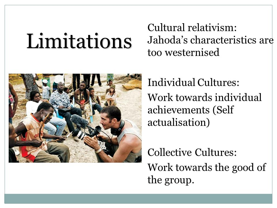 Limitations Cultural relativism: Jahodas characteristics are too westernised Individual Cultures: Work towards individual achievements (Self actualisa