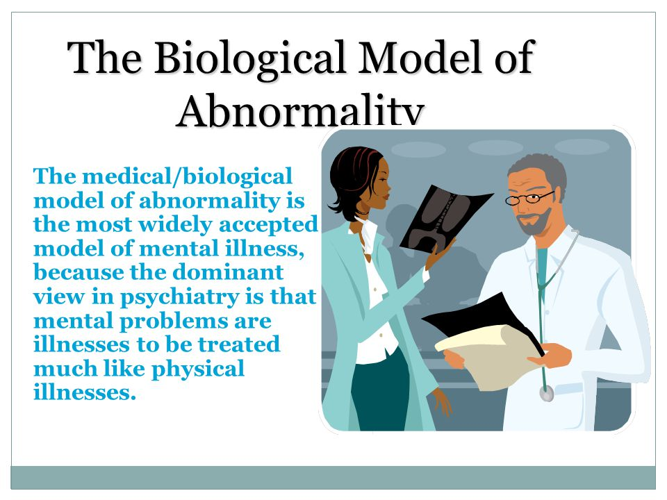 The Biological Model of Abnormality The medical/biological model of abnormality is the most widely accepted model of mental illness, because the domin