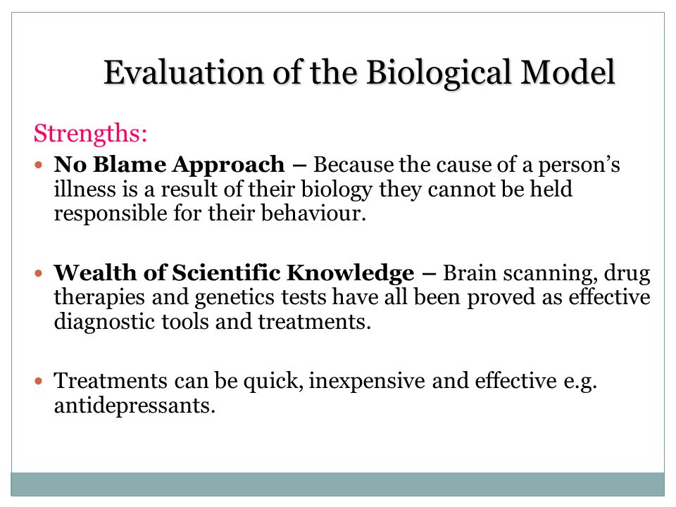 Evaluation of the Biological Model Strengths: No Blame Approach – Because the cause of a persons illness is a result of their biology they cannot be h
