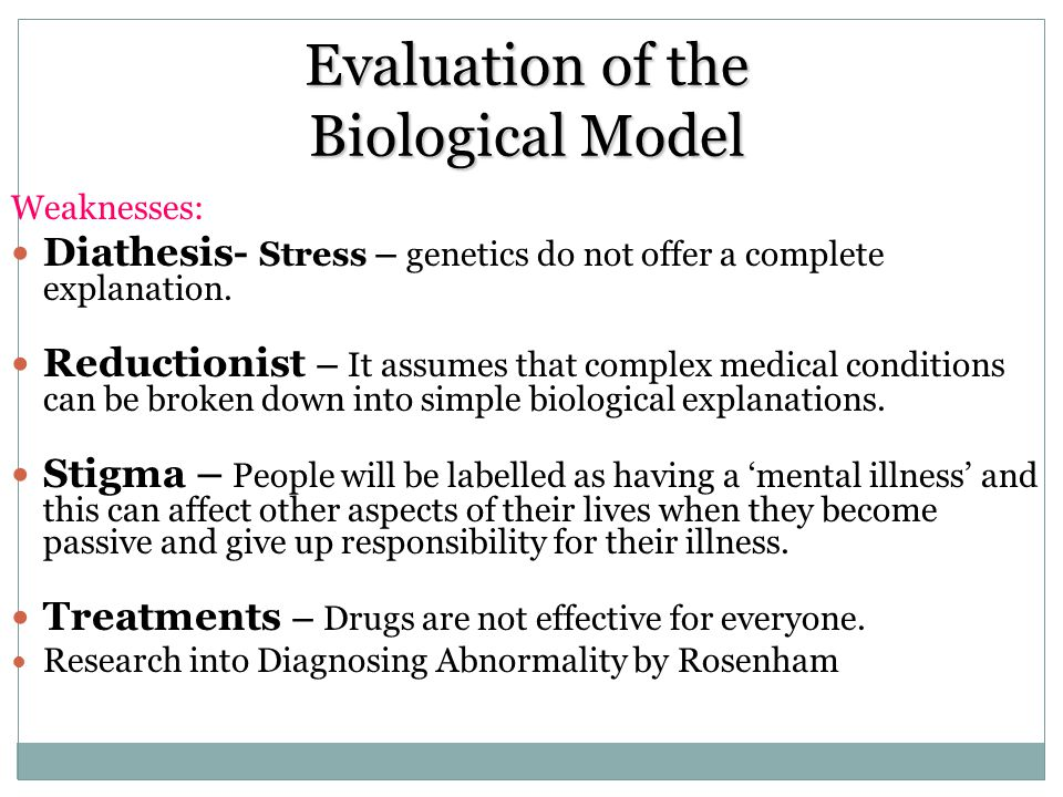Evaluation of the Biological Model Weaknesses: Diathesis- Stress – genetics do not offer a complete explanation. Reductionist – It assumes that comple