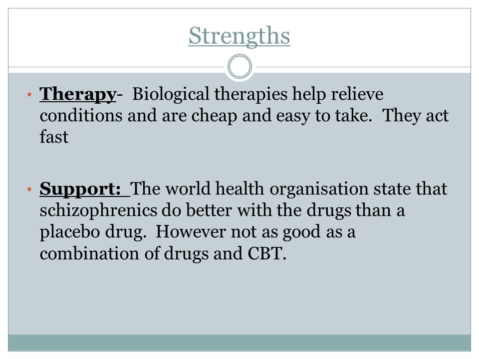 Strengths Therapy- Biological therapies help relieve conditions and are cheap and easy to take. They act fast Support: The world health organisation s