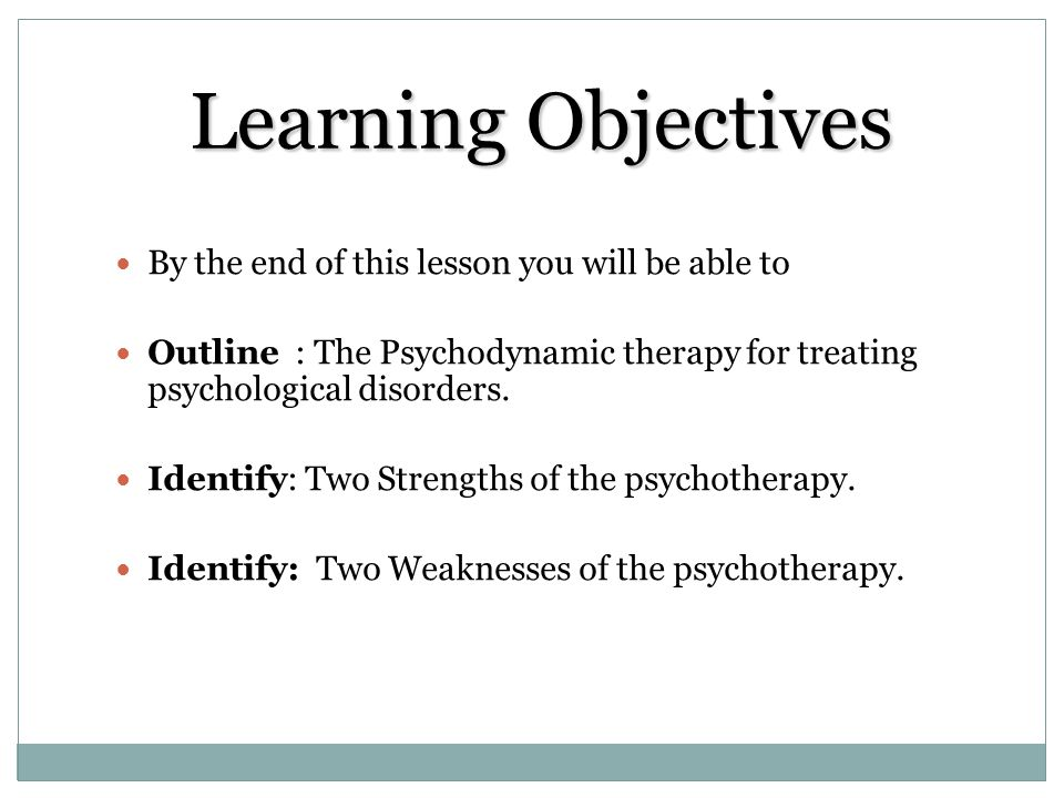 Learning Objectives By the end of this lesson you will be able to Outline : The Psychodynamic therapy for treating psychological disorders. Identify: