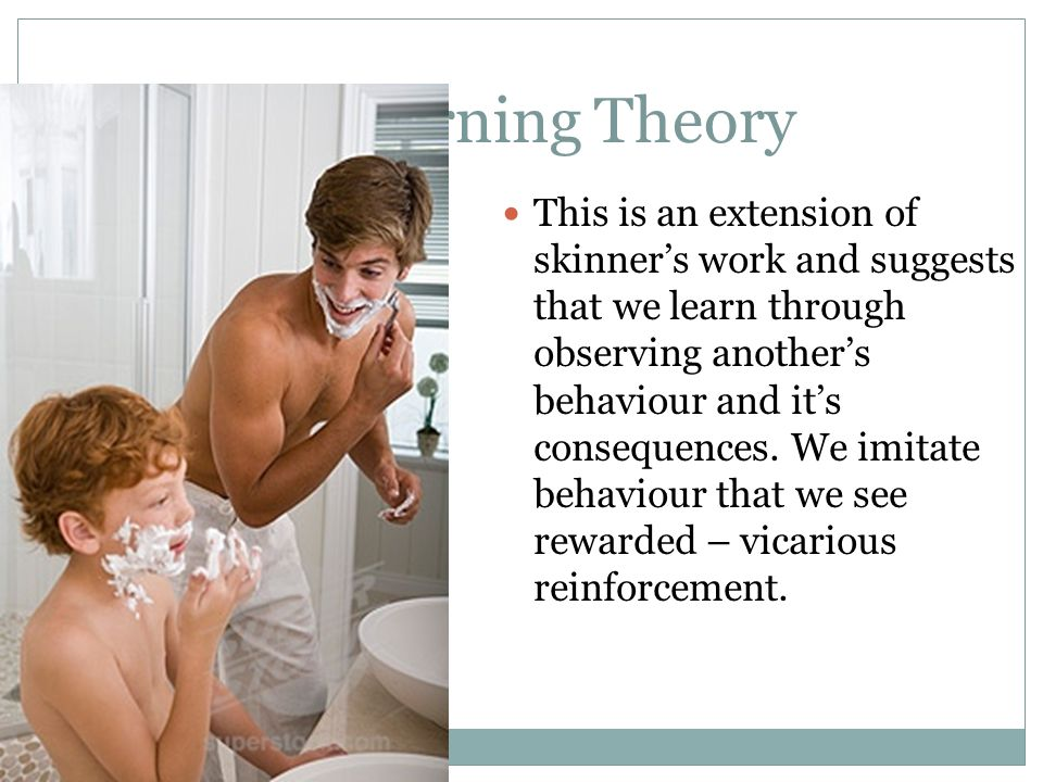 Social Learning Theory This is an extension of skinners work and suggests that we learn through observing anothers behaviour and its consequences. We