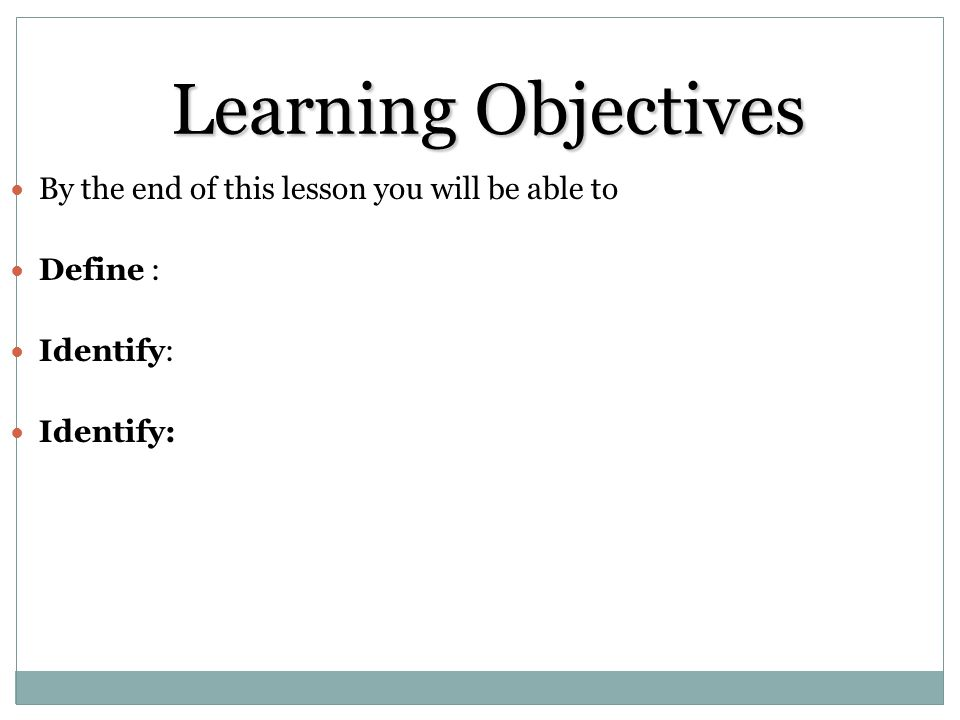 Learning Objectives By the end of this lesson you will be able to Define : Identify: