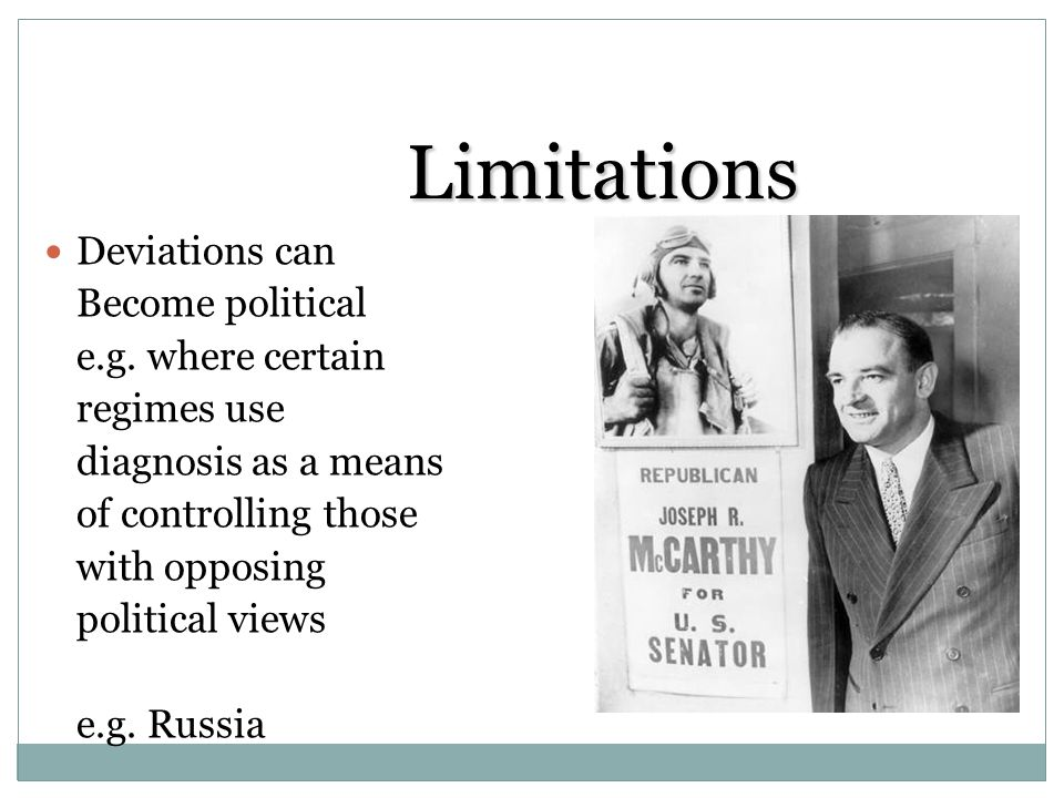 Limitations Deviations can Become political e.g. where certain regimes use diagnosis as a means of controlling those with opposing political views e.g