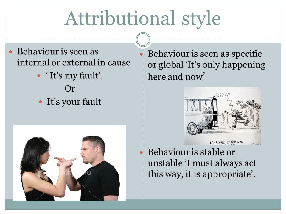 Attributional style Behaviour is seen as internal or external in cause Its my fault. Or Its your fault Behaviour is seen as specific or global Its onl