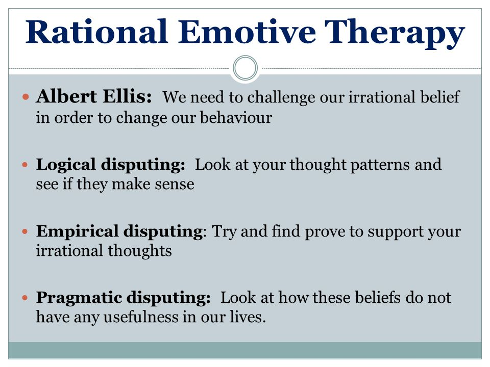 Rational Emotive Therapy Albert Ellis: We need to challenge our irrational belief in order to change our behaviour Logical disputing: Look at your tho