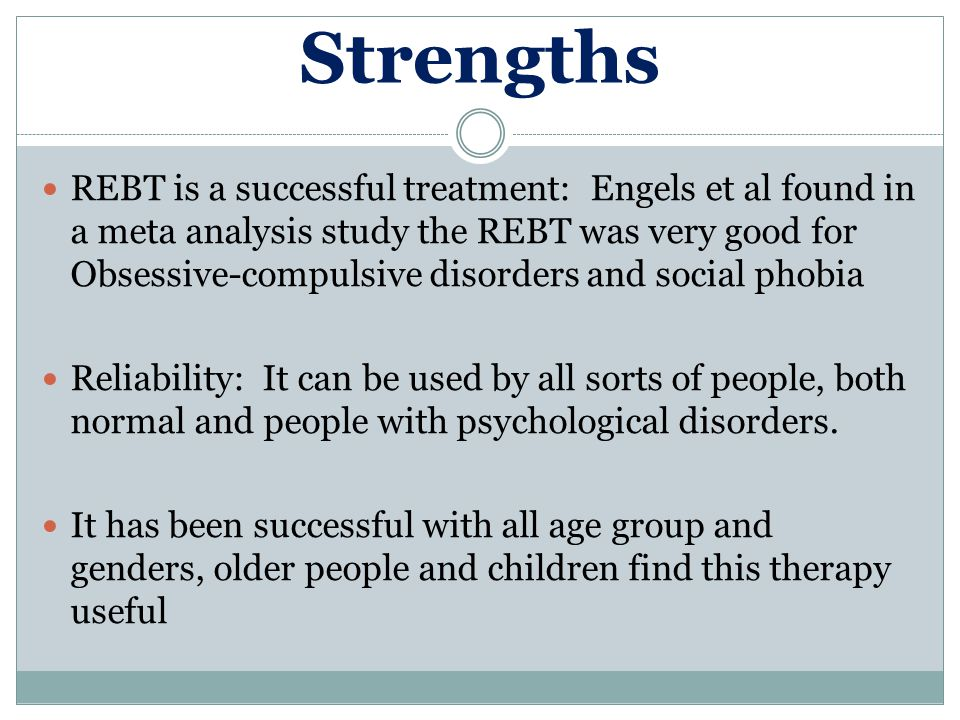 Strengths REBT is a successful treatment: Engels et al found in a meta analysis study the REBT was very good for Obsessive-compulsive disorders and so