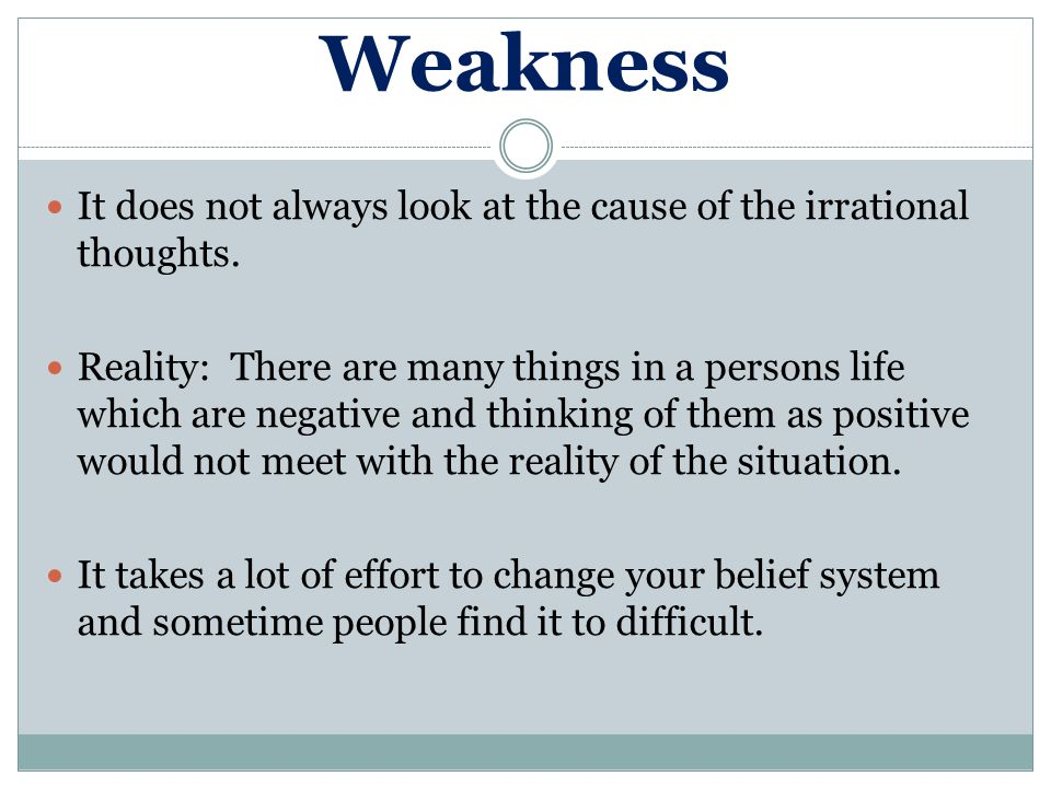 Weakness It does not always look at the cause of the irrational thoughts. Reality: There are many things in a persons life which are negative and thin