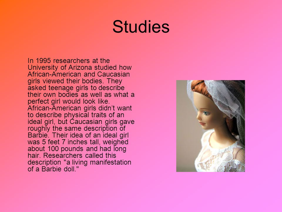 Studies In 1995 researchers at the University of Arizona studied how African-American and Caucasian girls viewed their bodies.