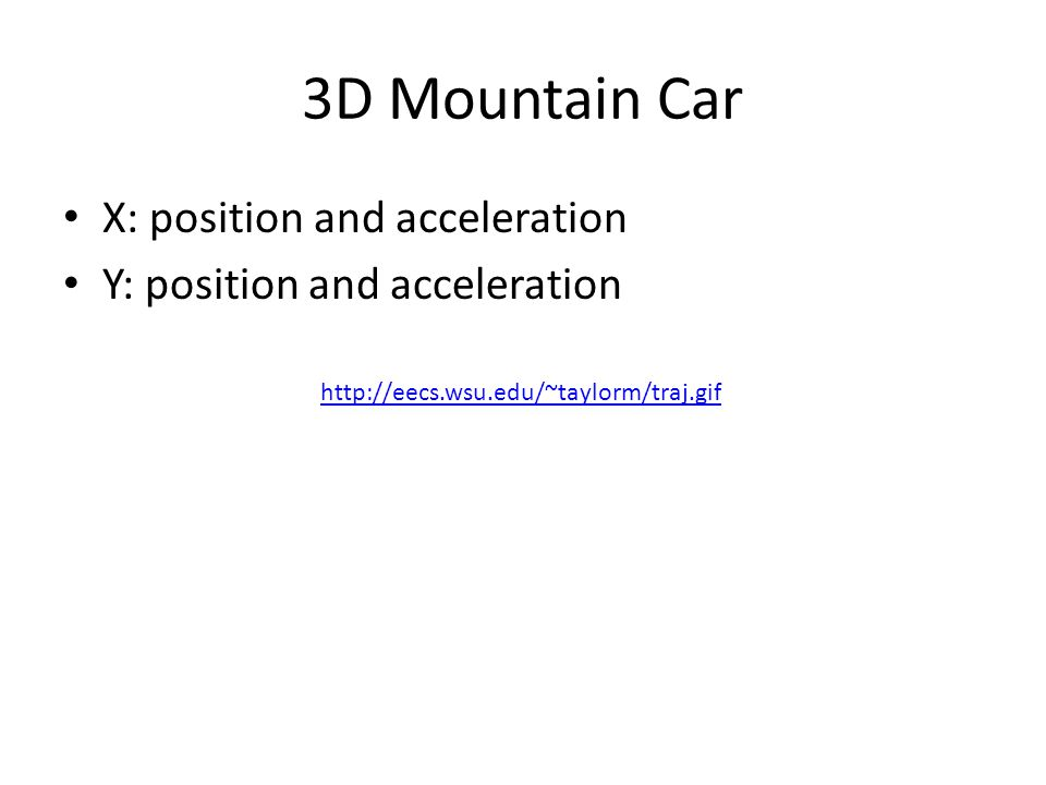 3D Mountain Car X: position and acceleration Y: position and acceleration http://eecs.wsu.edu/~taylorm/traj.gif