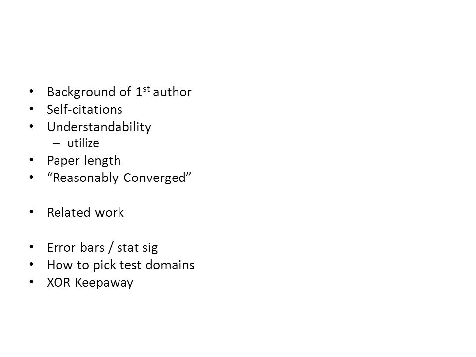 Background of 1 st author Self-citations Understandability – utilize Paper length Reasonably Converged Related work Error bars / stat sig How to pick test domains XOR Keepaway