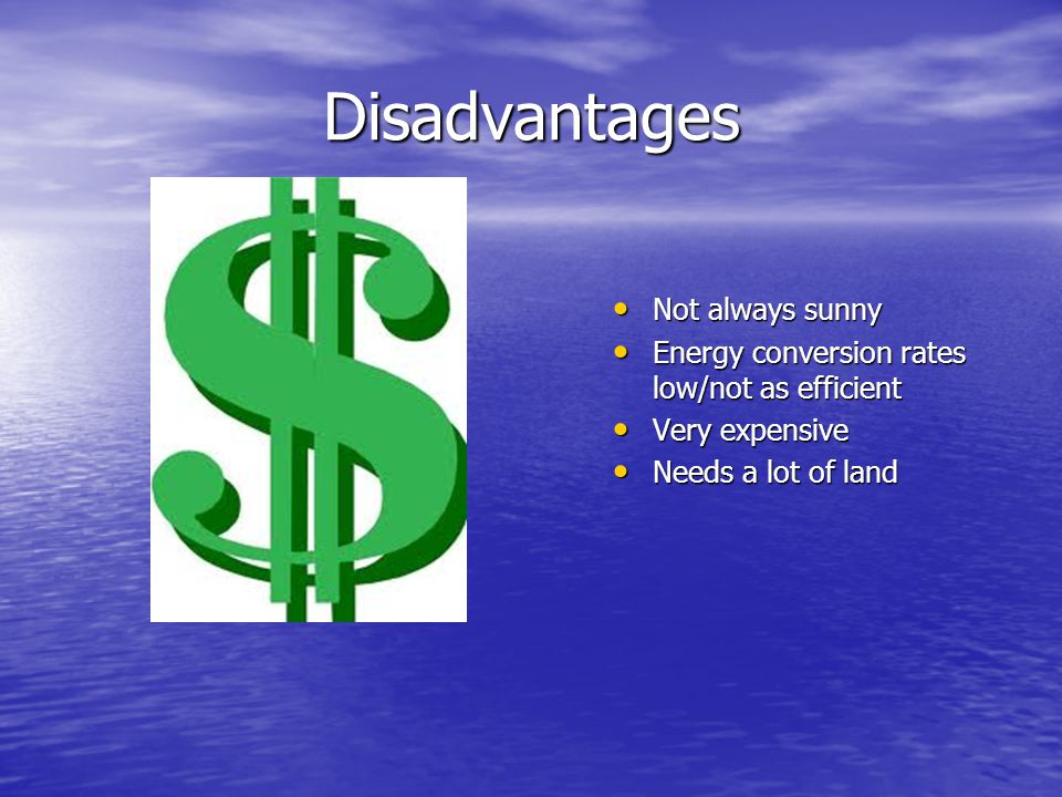 Disadvantages Not always sunny Not always sunny Energy conversion rates low/not as efficient Energy conversion rates low/not as efficient Very expensive Very expensive Needs a lot of land Needs a lot of land