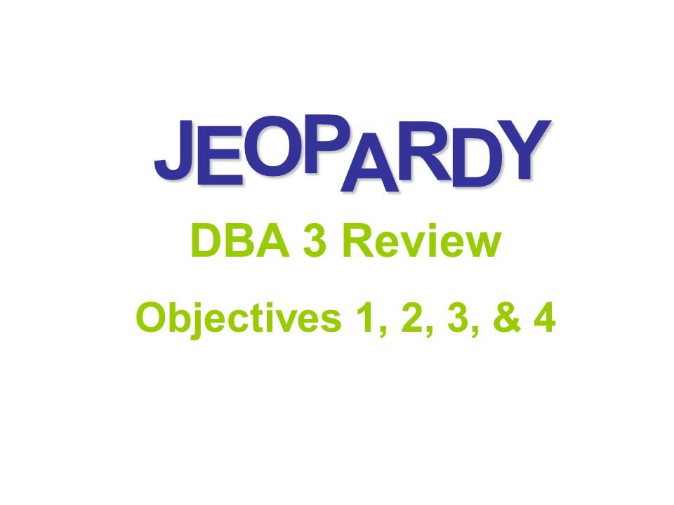 J E OPA R D Y DBA 3 Review Objectives 1, 2, 3, & 4